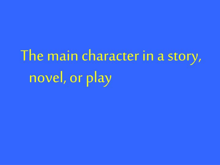 The main character in a story, novel, or play