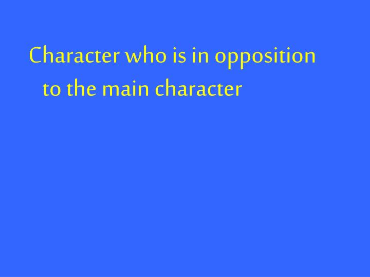 Character who is in opposition to the main character