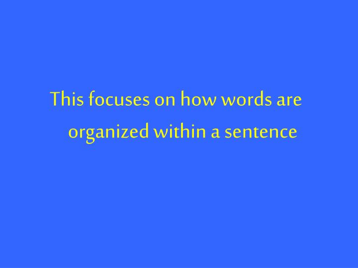 This focuses on how words are organized within a sentence