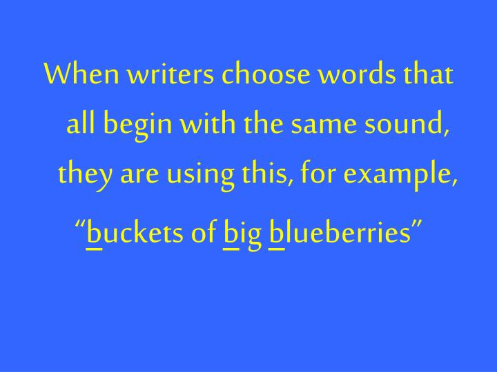 When writers choose words that all begin with the same sound, they are using this, for example,