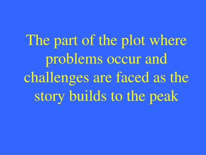 The part of the plot where problems occur and challenges are faced as the story builds to the peak