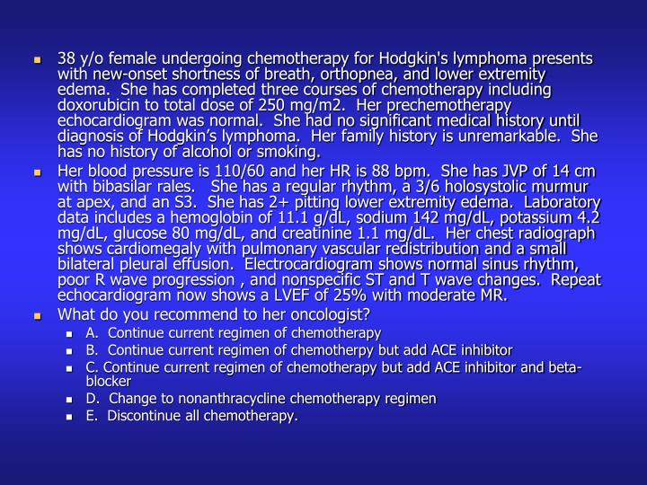 38 y/o female undergoing chemotherapy for Hodgkin's lymphoma presents with new-onset shortness of breath, orthopnea, and lower extremity edema.  She has completed three courses of chemotherapy including doxorubicin to total dose of 250 mg/m2.  Her prechemotherapy echocardiogram was normal.  She had no significant medical history until diagnosis of Hodgkin's lymphoma.  Her family history is unremarkable.  She has no history of alcohol or smoking.