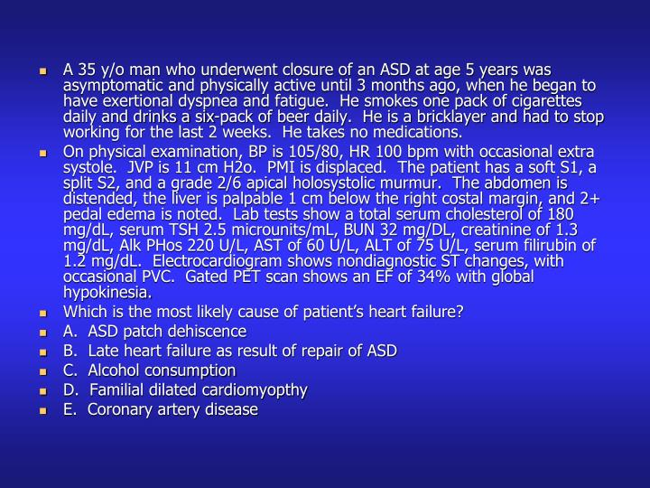 A 35 y/o man who underwent closure of an ASD at age 5 years was asymptomatic and physically active until 3 months ago, when he began to have exertional dyspnea and fatigue.  He smokes one pack of cigarettes daily and drinks a six-pack of beer daily.  He is a bricklayer and had to stop working for the last 2 weeks.  He takes no medications.