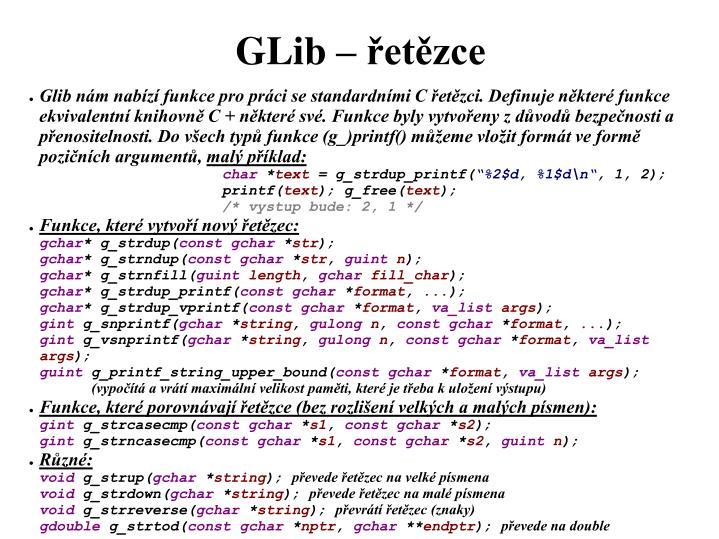 Glib nám nabízí funkce pro práci se standardními C řetězci. Definuje některé funkce ekvivalentní knihovně C + některé své. Funkce byly vytvořeny z důvodů bezpečnosti a přenositelnosti. Do všech typů funkce (g_)printf() můžeme vložit formát ve formě pozičních argumentů,