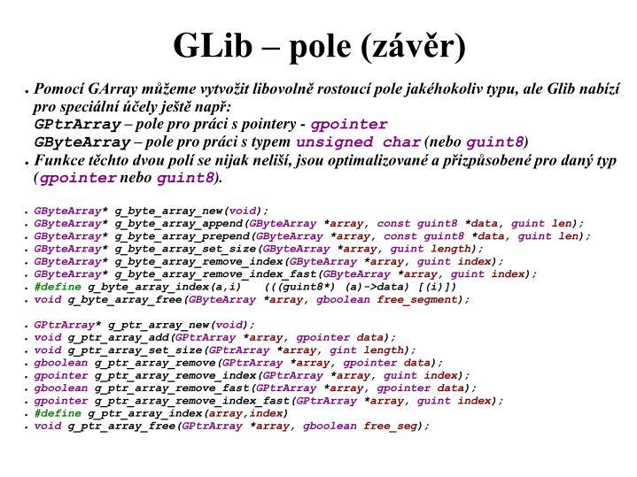 Pomocí GArray můžeme vytvožit libovolně rostoucí pole jakéhokoliv typu, ale Glib nabízí pro speciální účely ještě např: