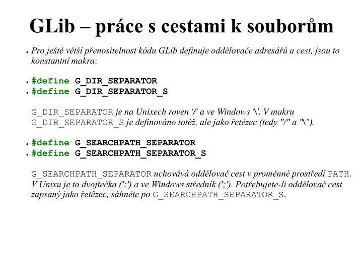 Pro ještě větší přenositelnost kódu GLib definuje oddělovače adresářů a cest, jsou to konstantní makra