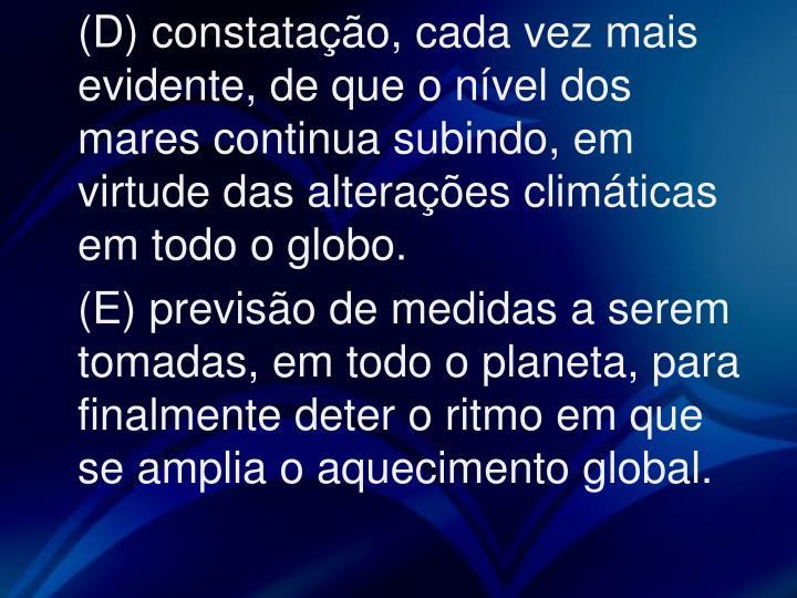 (D) constatação, cada vez mais evidente, de que o nível dos mares continua subindo, em virtude das alterações climáticas em todo o globo.