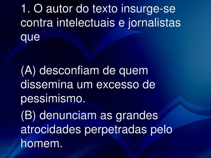 1. O autor do texto insurge-se contra intelectuais e jornalistas que