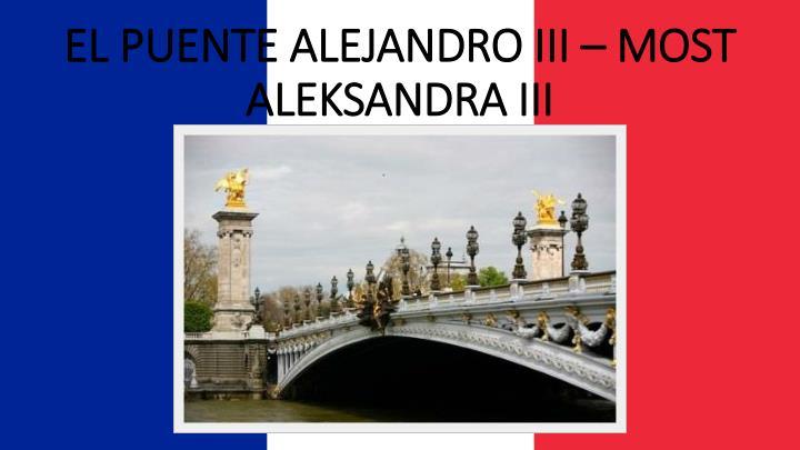 EL PUENTE ALEJANDRO III – MOST ALEKSANDRA III