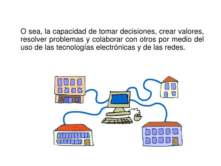 O sea, la capacidad de tomar decisiones, crear valores, resolver problemas y colaborar con otros por medio del uso de las tecnologías electrónicas y de las redes.