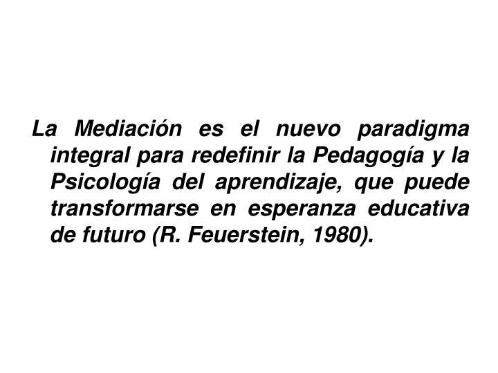 La Mediación es el nuevo paradigma integral para redefinir la Pedagogía y la Psicología del aprendizaje, que puede transformarse en esperanza educativa de futuro (R. Feuerstein, 1980).