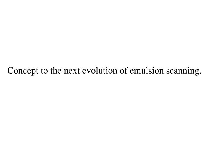 Concept to the next evolution of emulsion scanning.