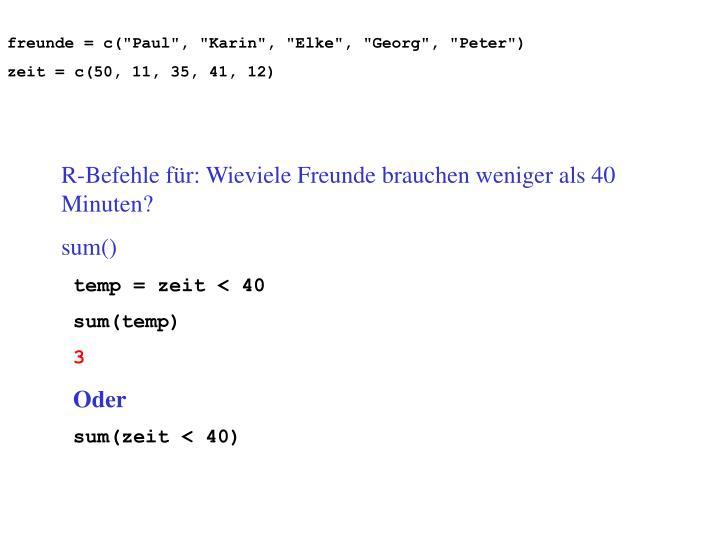 "freunde = c(""Paul"", ""Karin"", ""Elke"", ""Georg"", ""Peter"")"