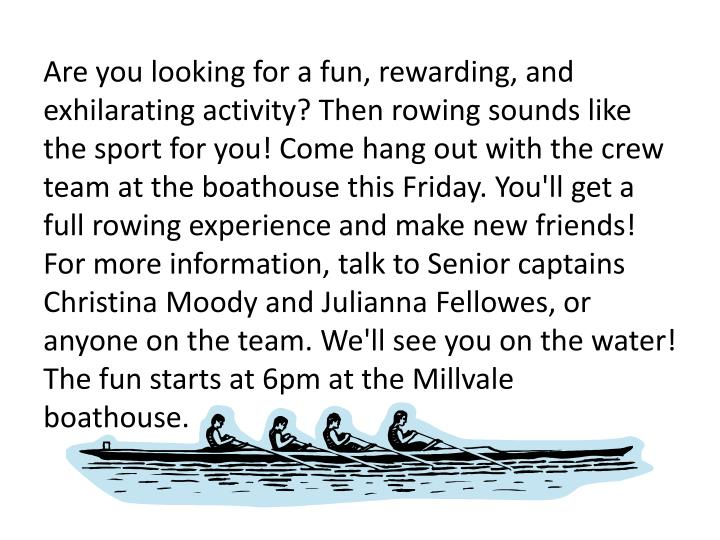 Are you looking for a fun, rewarding, and exhilarating activity? Then rowing sounds like the sport for you! Come hang out with the crew team at the boathousethis Friday. You'll get a full rowing experience and make new friends! For more information, talk to Senior captains Christina Moody and