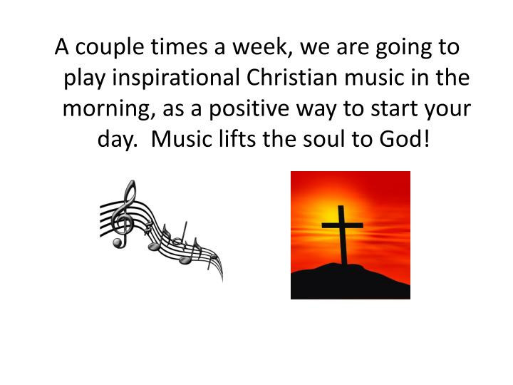 A couple times a week, we are going to play inspirational Christian music in the morning, as a positive way to start your day. Music lifts the soul to God!