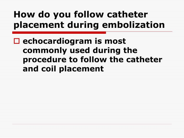 How do you follow catheter placement during embolization
