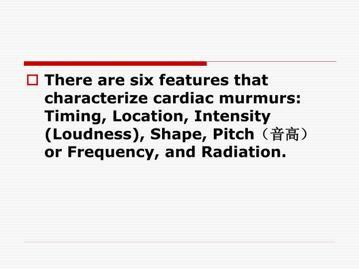 There are six features that characterize cardiac murmurs: Timing, Location, Intensity (Loudness), Shape, Pitch