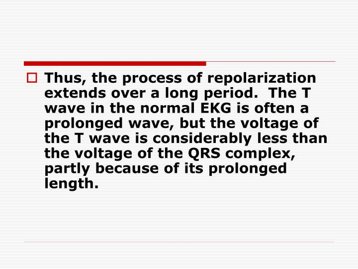 Thus, the process of repolarization extends over a long period.  The T wave in the normal EKG is often a prolonged wave, but the voltage of the T wave is considerably less than the voltage of the QRS complex, partly because of its prolonged length.