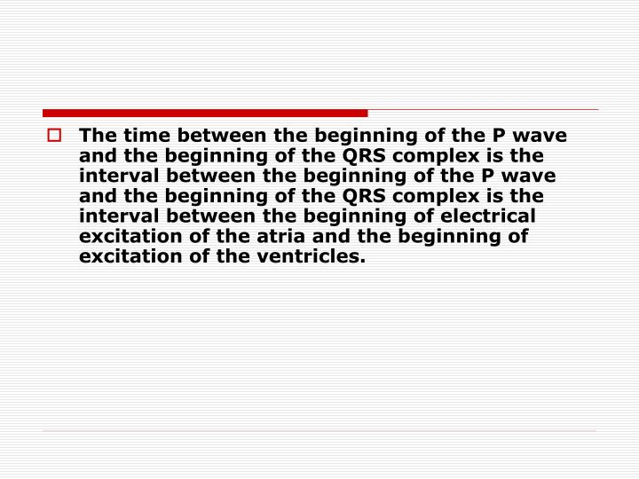 The time between the beginning of the P wave and the beginning of the QRS complex is the interval between the beginning of the P wave and the beginning of the QRS complex is the interval between the beginning of electrical excitation of the atria and the beginning of excitation of the ventricles.