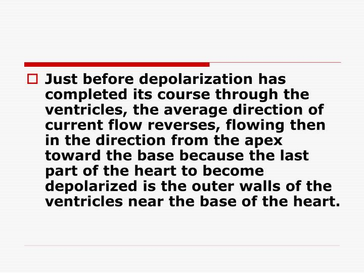 Just before depolarization has completed its course through the ventricles, the average direction of current flow reverses, flowing then in the direction from the apex toward the base because the last part of the heart to become depolarized is the outer walls of the ventricles near the base of the heart.