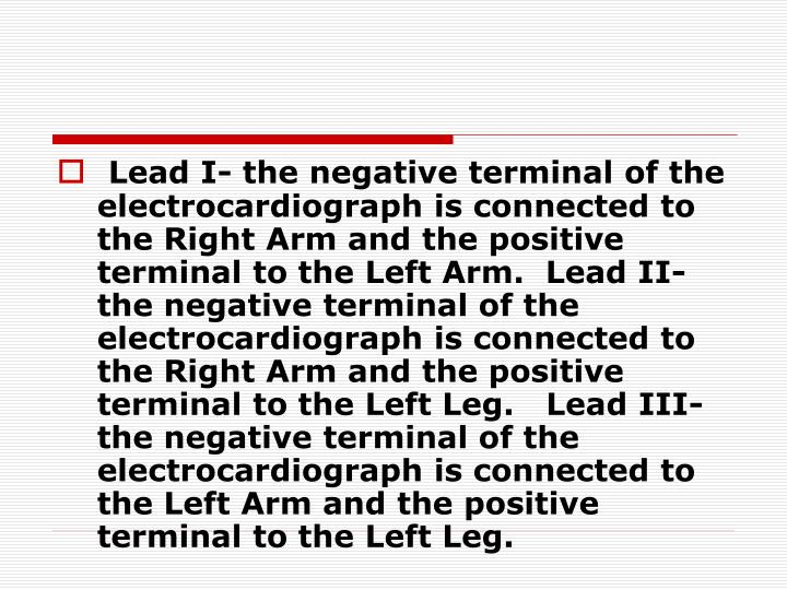 Lead I- the negative terminal of the electrocardiograph is connected to the Right Arm and the positive terminal to the Left Arm.  Lead II- the negative terminal of the electrocardiograph is connected to the Right Arm and the positive terminal to the Left Leg.   Lead III- the negative terminal of the electrocardiograph is connected to the Left Arm and the positive terminal to the Left Leg.