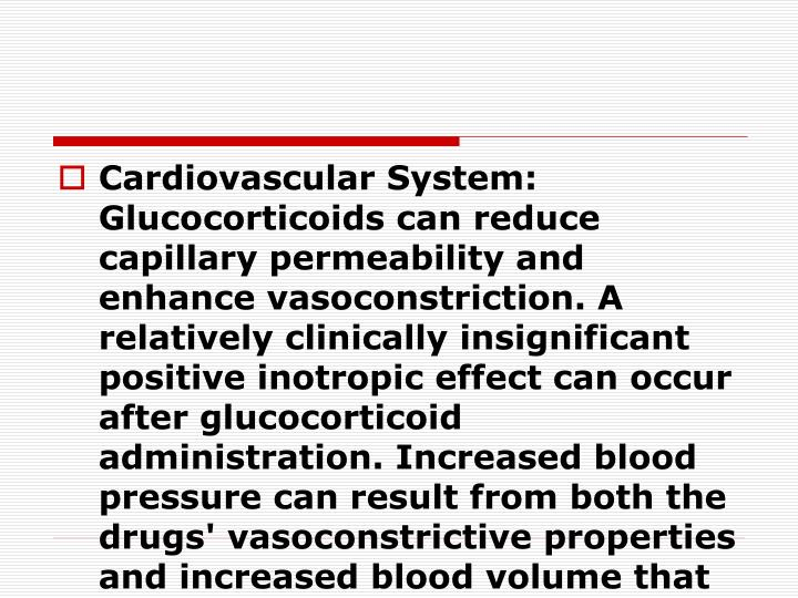 Cardiovascular System: Glucocorticoids can reduce capillary permeability and enhance vasoconstriction. A relatively clinically insignificant positive inotropic effect can occur after glucocorticoid administration. Increased blood pressure can result from both the drugs' vasoconstrictive properties and increased blood volume that may be produced.