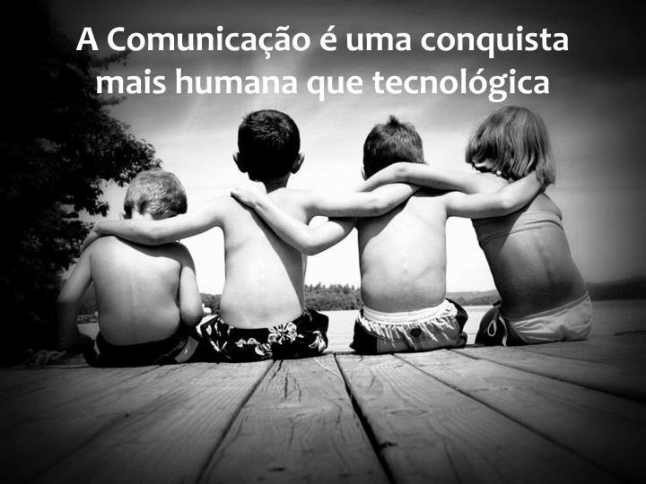 A Comunicação é uma conquista mais humana que tecnológica