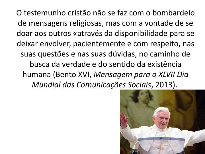 O testemunho cristão não se faz com o bombardeio de mensagens religiosas, mas com a vontade de se doar aos outros «através da disponibilidade para se deixar envolver, pacientemente e com respeito, nas suas questões e nas suas dúvidas, no caminho de busca da verdade e do sentido da existência humana (Bento XVI,