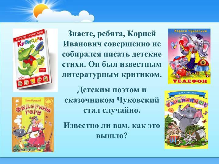 Знаете, ребята, Корней Иванович совершенно не собирался писать детские стихи. Он был известным литературным критиком.