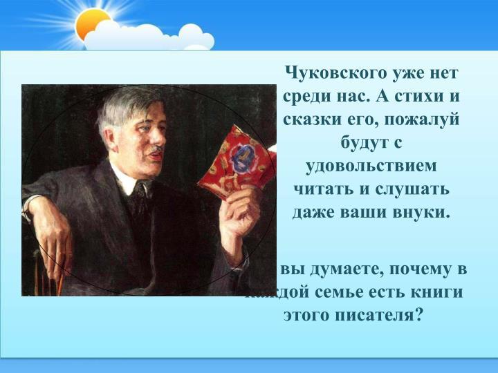Чуковского уже нет среди нас. А стихи и сказки его, пожалуй будут с удовольствием читать и слушать даже ваши внуки.