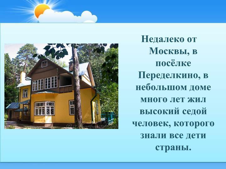 Недалеко от Москвы, в посёлке Переделкино, в небольшом доме много лет жил высокий седой человек, которого знали все дети страны.