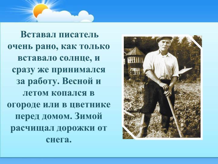 Вставал писатель очень рано, как только вставало солнце, и сразу же принимался за работу. Весной и летом копался в огороде или в цветнике перед домом. Зимой расчищал дорожки от снега.