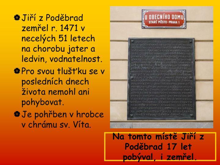 Jiří z Poděbrad zemřel r. 1471 v necelých 51 letech na chorobu jater a ledvin, vodnatelnost.