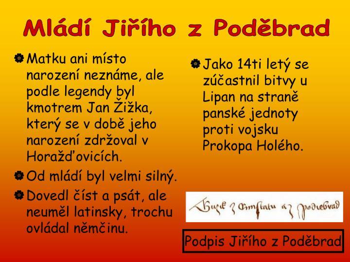 Matku ani místo narození neznáme, ale podle legendy byl kmotrem Jan Žižka, který se v době jeho narození zdržoval v Horažďovicích.