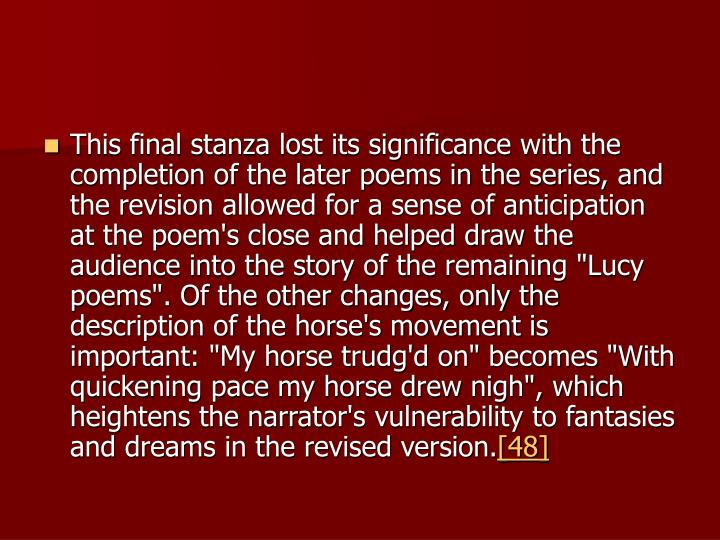 "This final stanza lost its significance with the completion of the later poems in the series, and the revision allowed for a sense of anticipation at the poem's close and helped draw the audience into the story of the remaining ""Lucy poems"". Of the other changes, only the description of the horse's movement is important: ""My horse trudg'd on"" becomes ""With quickening pace my horse drew nigh"", which heightens the narrator's vulnerability to fantasies and dreams in the revised version."