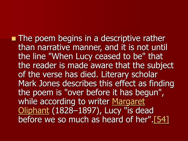 "The poem begins in a descriptive rather than narrative manner, and it is not until the line ""When Lucy ceased to be"" that the reader is made aware that the subject of the verse has died. Literary scholar Mark Jones describes this effect as finding the poem is ""over before it has begun"", while according to writer"