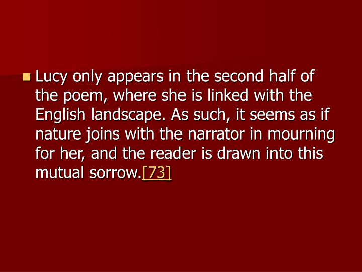Lucy only appears in the second half of the poem, where she is linked with the English landscape. As such, it seems as if nature joins with the narrator in mourning for her, and the reader is drawn into this mutual sorrow.