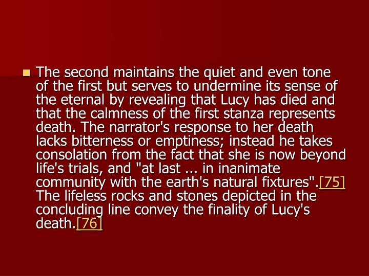 "The second maintains the quiet and even tone of the first but serves to undermine its sense of the eternal by revealing that Lucy has died and that the calmness of the first stanza represents death. The narrator's response to her death lacks bitterness or emptiness; instead he takes consolation from the fact that she is now beyond life's trials, and ""at last ... in inanimate community with the earth's natural fixtures""."