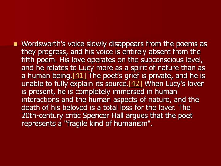 Wordsworth's voice slowly disappears from the poems as they progress, and his voice is entirely absent from the fifth poem. His love operates on the subconscious level, and he relates to Lucy more as a spirit of nature than as a human being.