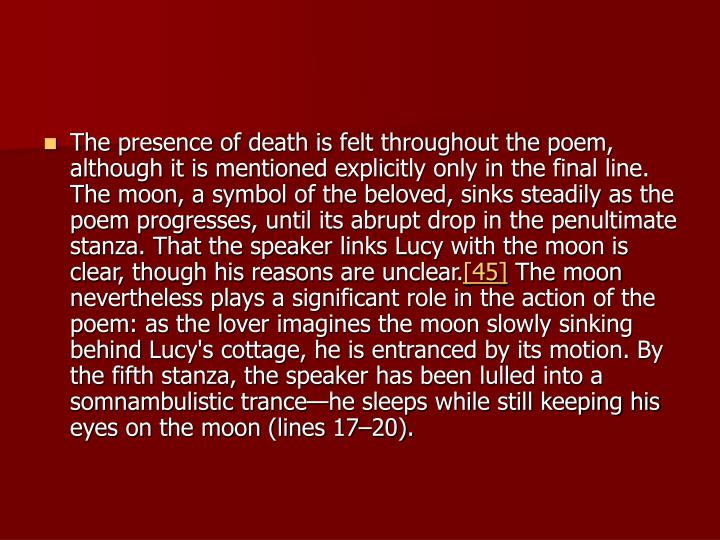 The presence of death is felt throughout the poem, although it is mentioned explicitly only in the final line. The moon, a symbol of the beloved, sinks steadily as the poem progresses, until its abrupt drop in the penultimate stanza. That the speaker links Lucy with the moon is clear, though his reasons are unclear.