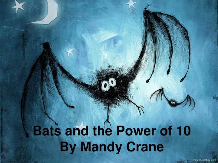 Bats and the power of 10 by mandy crane