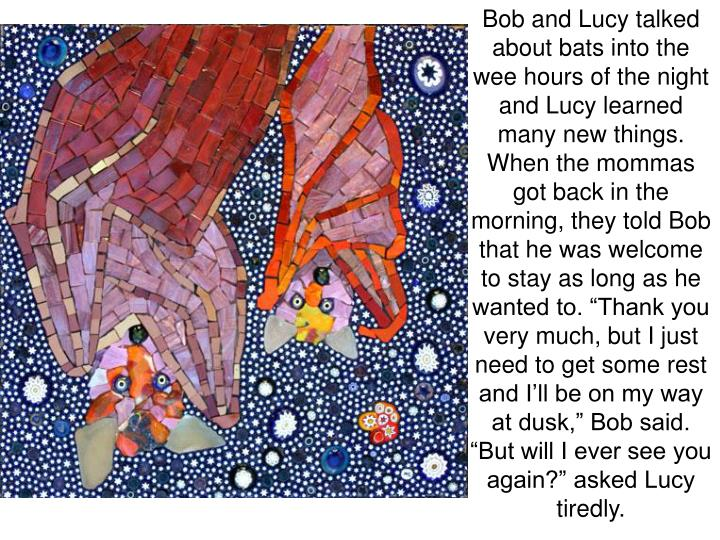 "Bob and Lucy talked about bats into the wee hours of the night and Lucy learned many new things. When the mommas got back in the morning, they told Bob that he was welcome to stay as long as he wanted to. ""Thank you very much, but I just need to get some rest and I'll be on my way at dusk,"" Bob said. ""But will I ever see you again?"" asked Lucy tiredly."