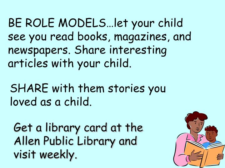 BE ROLE MODELS…let your child see you read books, magazines, and newspapers. Share interesting articles with your child.
