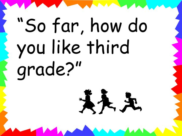 """So far, how do you like third grade?"""