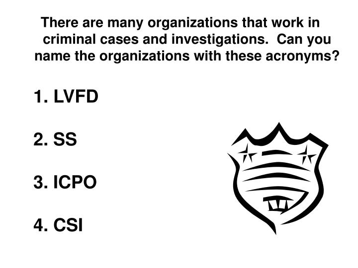There are many organizations that work in criminal cases and investigations.  Can you name the organizations with these acronyms?