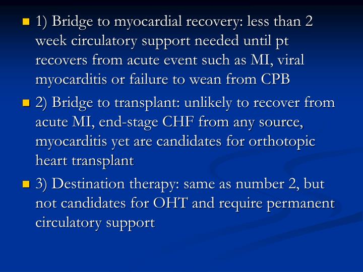 1) Bridge to myocardial recovery: less than 2 week circulatory support needed until pt recovers from acute event such as MI, viral myocarditis or failure to wean from CPB