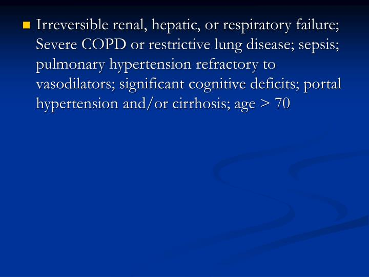 Irreversible renal, hepatic, or respiratory failure; Severe COPD or restrictive lung disease; sepsis; pulmonary hypertension refractory to vasodilators; significant cognitive deficits; portal hypertension and/or cirrhosis; age > 70
