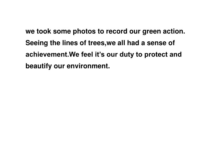 we took some photos to record our green action. Seeing the lines of trees,we all had a sense of achievement.We feel it's our duty to protect and beautify our environment.