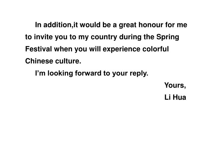 In addition,it would be a great honour for me to invite you to my country during the Spring Festival when you will experience colorful Chinese culture.