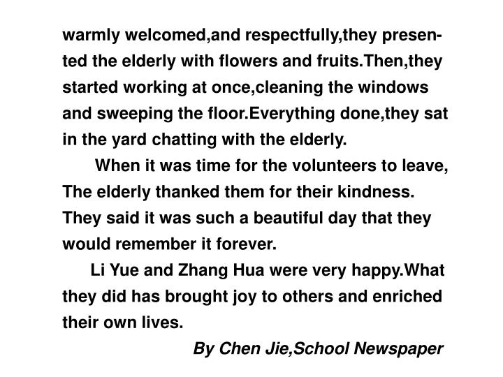 warmly welcomed,and respectfully,they presen-ted the elderly with flowers and fruits.Then,they started working at once,cleaning the windows and sweeping the floor.Everything done,they sat in the yard chatting with the elderly.